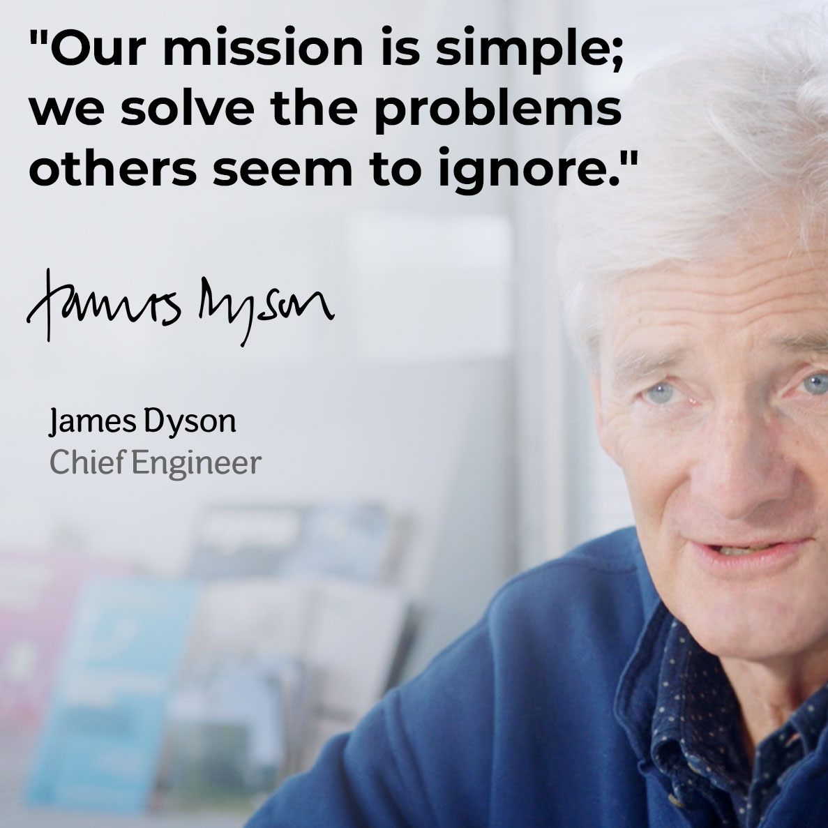 Our mission is simple; we solve the problems others seem to ignore. James Dyson; Chief Engineer